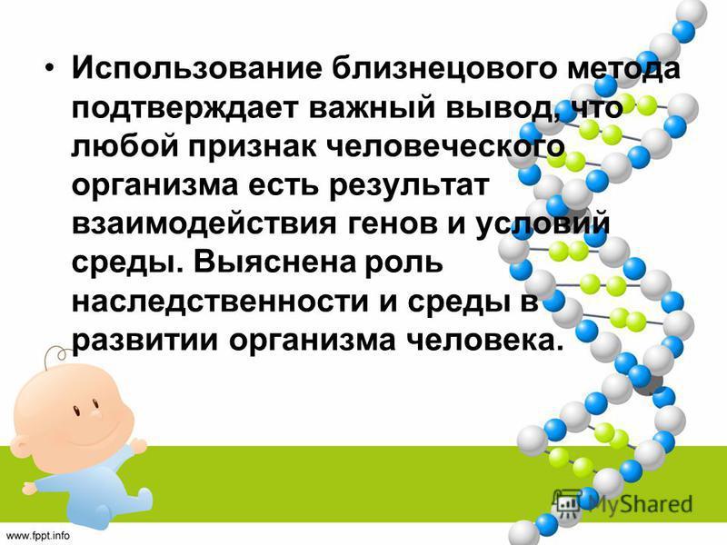 Использование близнецового метода подтверждает важный вывод, что любой признак человеческого организма есть результат взаимодействия генов и условий среды. Выяснена роль наследственности и среды в развитии организма человека.