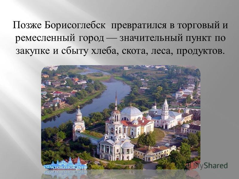 Позже Борисоглебск превратился в торговый и ремесленный город значительный пункт по закупке и сбыту хлеба, скота, леса, продуктов.