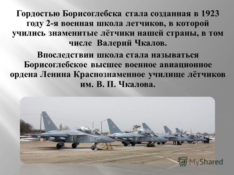 Гордостью Борисоглебска стала созданная в 1923 году 2- я военная школа летчиков, в которой учились знаменитые лётчики нашей страны, в том числе Валерий Чкалов. Впоследствии школа стала называться Борисоглебское высшее военное авиационное ордена Ленин