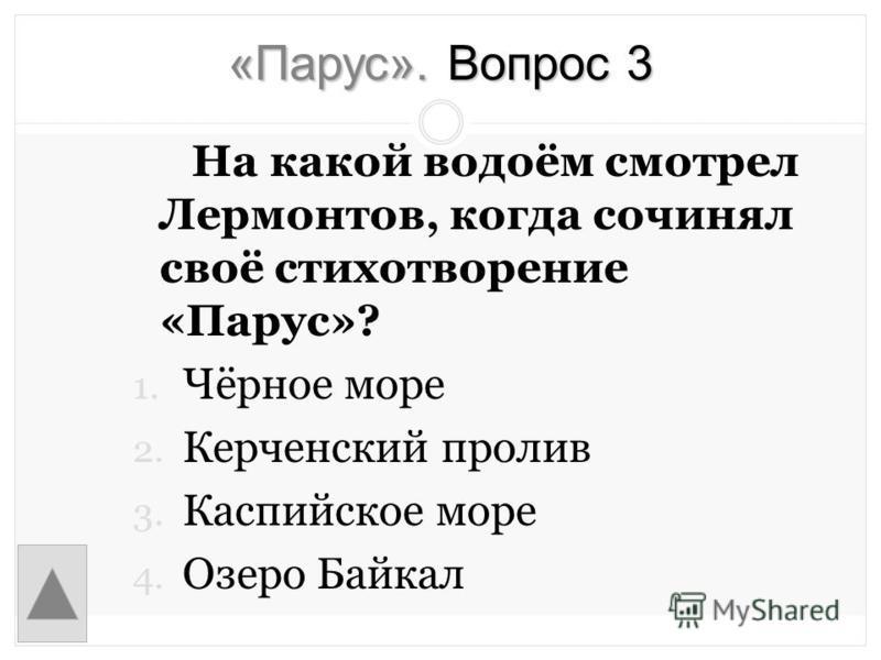 «Парус». Вопрос 3 На какой водоём смотрел Лермонтов, когда сочинял своё стихотворение «Парус»? 1. Чёрное море 2. Керченский пролив 3. Каспийское море 4. Озеро Байкал
