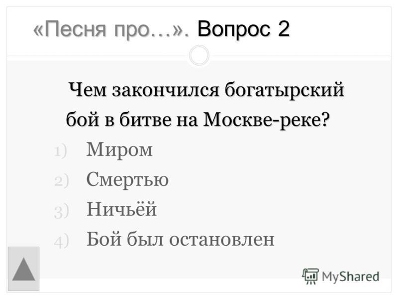 «Песня про…». Вопрос 2 Чем закончился богатырский бой в битве на Москве-реке? 1) Миром 2) Смертью 3) Ничьёй 4) Бой был остановлен