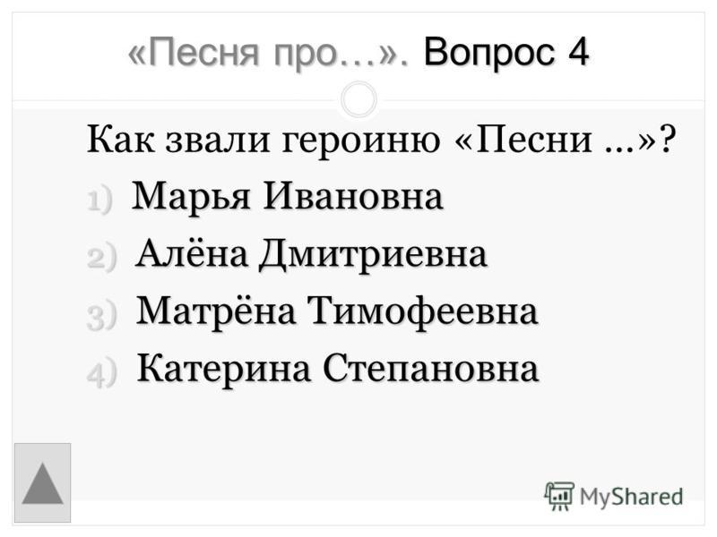«Песня про…». Вопрос 4 Как звали героиню «Песни …»? 1) Марья Ивановна 2) Алёна Дмитриевна 3) Матрёна Тимофеевна 4) Катерина Степановна