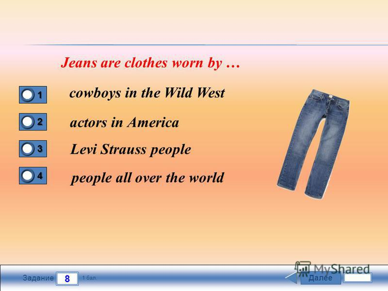 Далее 8 Задание 1 бал. 1111 2222 3333 4444 Jeans are clothes worn by … cowboys in the Wild West actors in America Levi Strauss people people all over the world