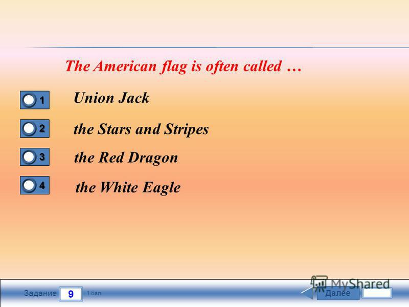 Далее 9 Задание 1 бал. 1111 2222 3333 4444 The American flag is often called … Union Jack the Stars and Stripes the Red Dragon the White Eagle