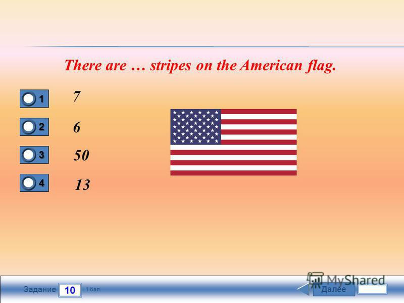 Далее 10 Задание 1 бал. 1111 2222 3333 4444 There are … stripes on the American flag. 7 6 50 13