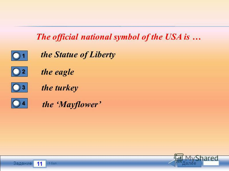 Далее 11 Задание 1 бал. 1111 2222 3333 4444 The official national symbol of the USA is … the Statue of Liberty the eagle the turkey the Mayflower