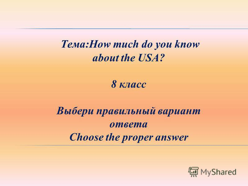 Тема:How much do you know about the USA? 8 класс Выбери правильный вариант ответа Choose the proper answer