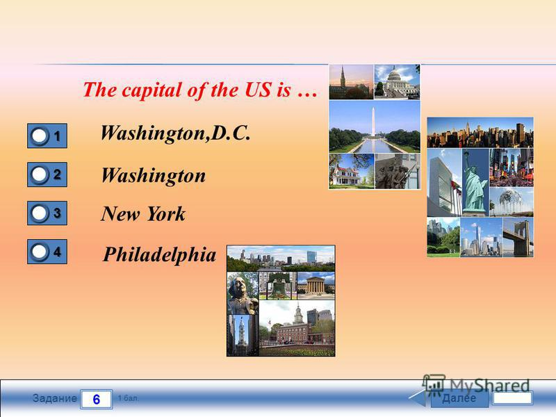 Далее 6 Задание 1 бал. 1111 2222 3333 4444 The capital of the US is … Washington,D.C. Washington New York Philadelphia