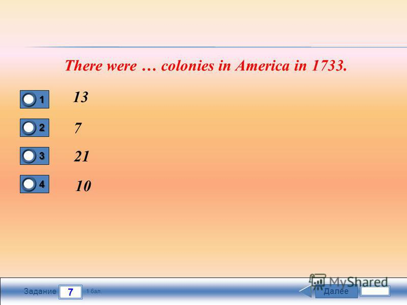Далее 7 Задание 1 бал. 1111 2222 3333 4444 There were … colonies in America in 1733. 13 7 21 10