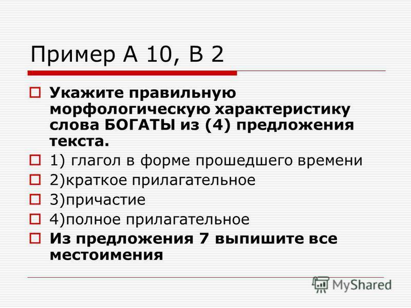 Пример А 10, В 2 Укажите правильную морфологическую характеристику слова БОГАТЫ из (4) предложения текста. 1) глагол в форме прошедшего времени 2)краткое прилагательное 3)причастие 4)полное прилагательное Из предложения 7 выпишите все местоимения