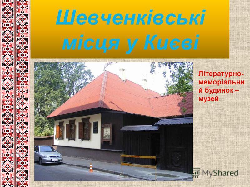 Шевченківські місця у Києві Літературно- меморіальни й будинок – музей