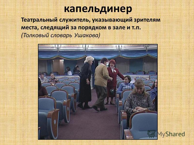 Театральный служитель, указывающий зрителям места, следящий за порядком в зале и т.п. (Толковый словарь Ушакова) капельдинер