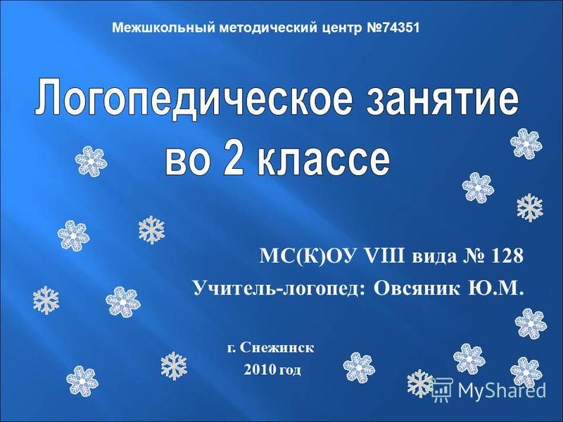 МС ( К ) ОУ VIII вида 128 Учитель - логопед : Овсяник Ю. М. Межшкольный методический центр 74351 г. Снежинск 2010 год