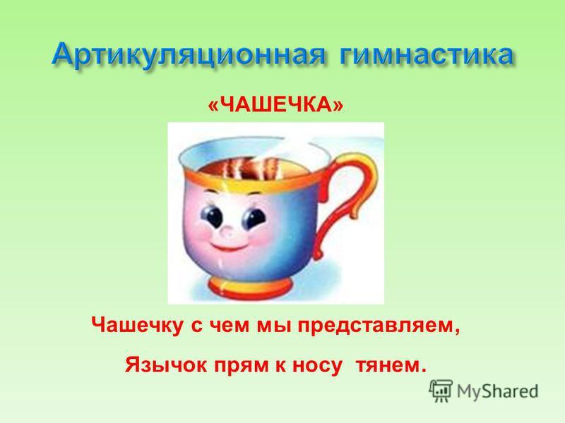 «ЧАШЕЧКА» Чашечку с чем мы представляем, Язычок прям к носу тянем.