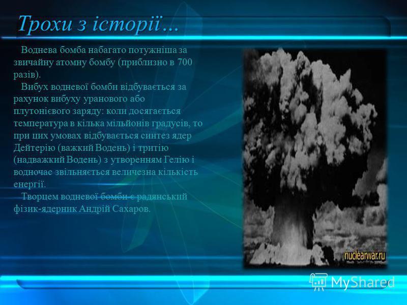 Воднева бомба набагато потужніша за звичайну атомну бомбу (приблизно в 700 разів). Вибух водневої бомби відбувається за рахунок вибуху уранового або плутонієвого заряду: коли досягається температура в кілька мільйонів градусів, то при цих умовах відб