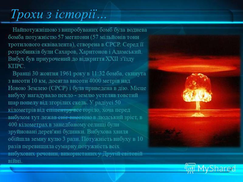 Найпотужнішою з випробуваних бомб була воднева бомба потужністю 57 мегатонн (57 мільйонів тонн тротилового еквівалента), створена в СРСР. Серед її розробників були Сахаров, Харитонов і Адамський. Вибух був приурочений до відкриття XXII з'їзду КПРС. В
