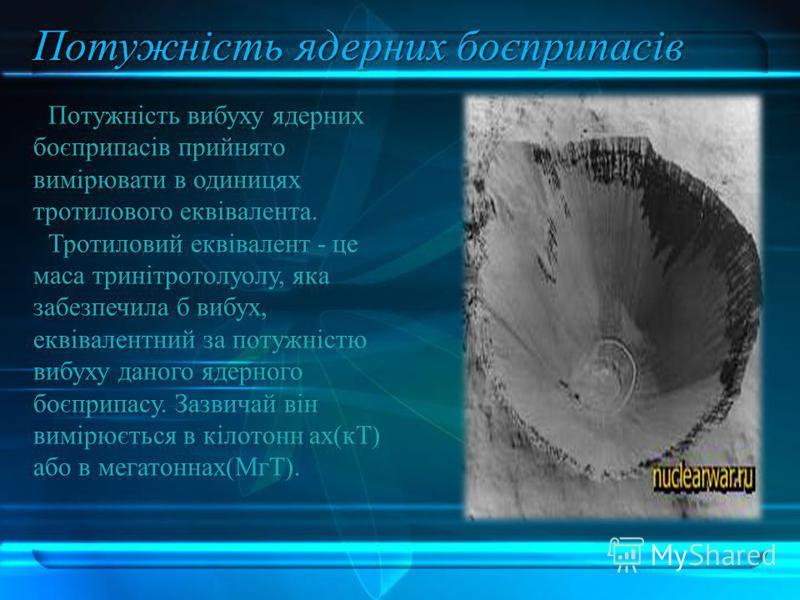 Потужність ядерних боєприпасів Потужність вибуху ядерних боєприпасів прийнято вимірювати в одиницях тротилового еквівалента. Тротиловий еквівалент - це маса тринітротолуолу, яка забезпечила б вибух, еквівалентний за потужністю вибуху даного ядерного