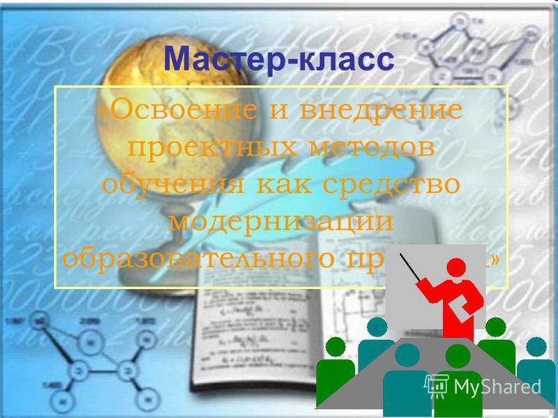 «Освоение и внедрение проектных методов обучения как средство модернизации образовательного процесса» Мастер-класс