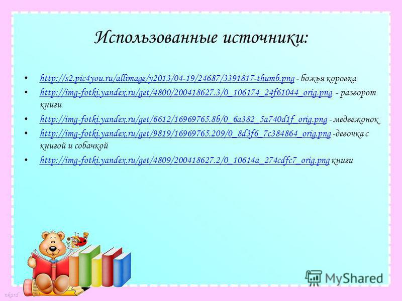 Использованные источники: http://s2.pic4you.ru/allimage/y2013/04-19/24687/3391817-thumb.png - божья коровка http://s2.pic4you.ru/allimage/y2013/04-19/24687/3391817-thumb.png http://img-fotki.yandex.ru/get/4800/200418627.3/0_106174_24f61044_orig.png -