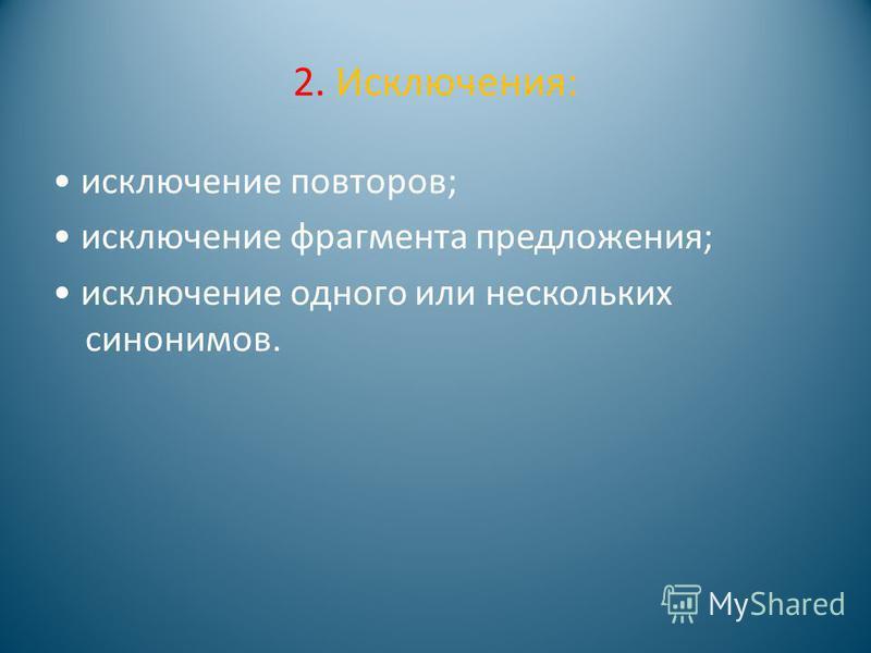 2. Исключения: исключение повторов; исключение фрагмента предложения; исключение одного или нескольких синонимов.