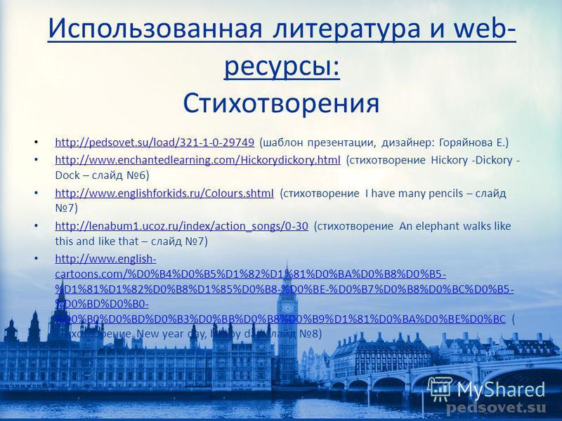 Использованная литература и web- ресурсы: Стихотворения http://pedsovet.su/load/321-1-0-29749 (шаблон презентации, дизайнер: Горяйнова Е.) http://pedsovet.su/load/321-1-0-29749 http://www.enchantedlearning.com/Hickorydickory.html (стихотворение Hicko