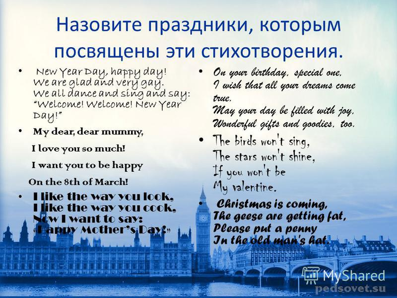 Назовите праздники, которым посвящены эти стихотворения. New Year Day, happy day! We are glad and very gay. We all dance and sing and say: Welcome! Welcome! New Year Day! My dear, dear mummy, I love you so much! I want you to be happy On the 8th of M