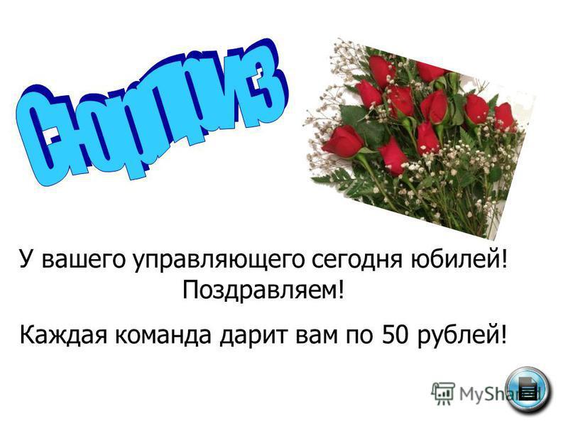 У вашего управляющего сегодня юбилей! Поздравляем! Каждая команда дарит вам по 50 рублей!