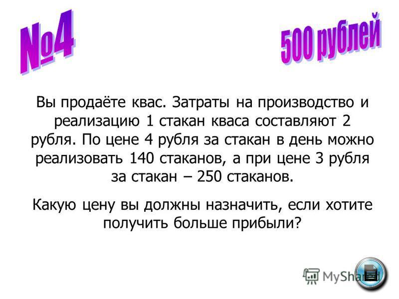 Вы продаёте квас. Затраты на производство и реализацию 1 стакан кваса составляют 2 рубля. По цене 4 рубля за стакан в день можно реализовать 140 стаканов, а при цене 3 рубля за стакан – 250 стаканов. Какую цену вы должны назначить, если хотите получи
