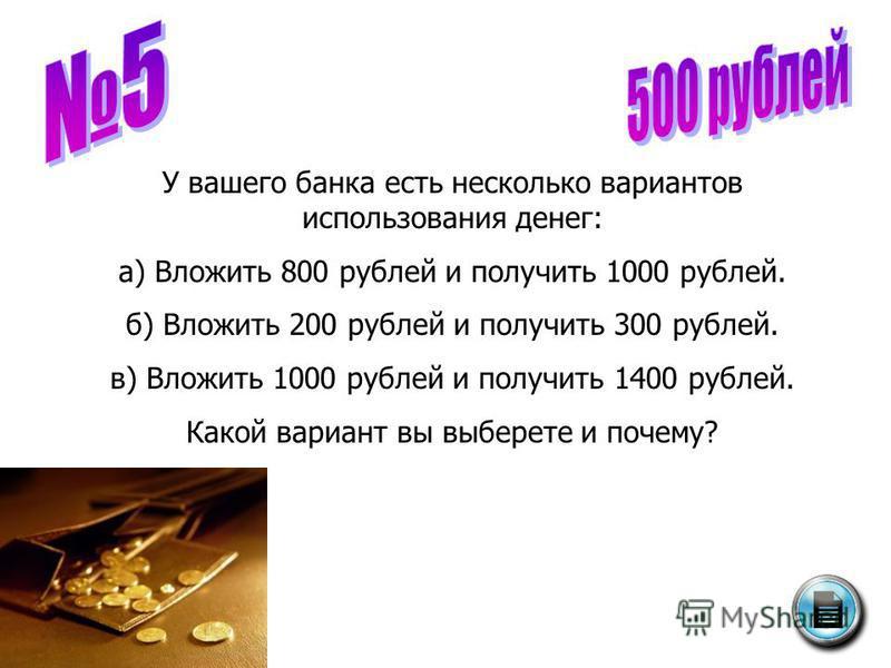 У вашего банка есть несколько вариантов использования денег: а) Вложить 800 рублей и получить 1000 рублей. б) Вложить 200 рублей и получить 300 рублей. в) Вложить 1000 рублей и получить 1400 рублей. Какой вариант вы выберете и почему?