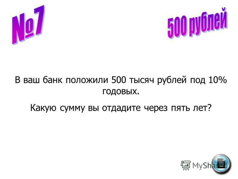 В ваш банк положили 500 тысяч рублей под 10% годовых. Какую сумму вы отдадите через пять лет?