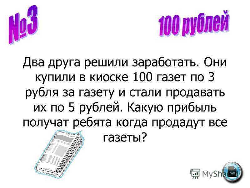 Два друга решили заработать. Они купили в киоске 100 газет по 3 рубля за газету и стали продавать их по 5 рублей. Какую прибыль получат ребята когда продадут все газеты?