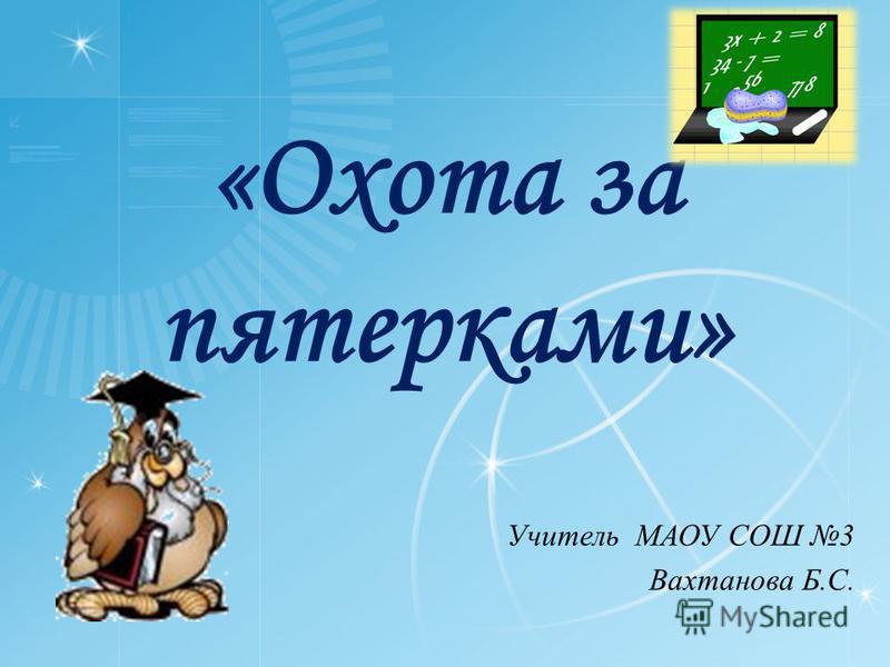 «Охота за пятерками» Учитель МАОУ СОШ 3 Вахтанова Б.С.