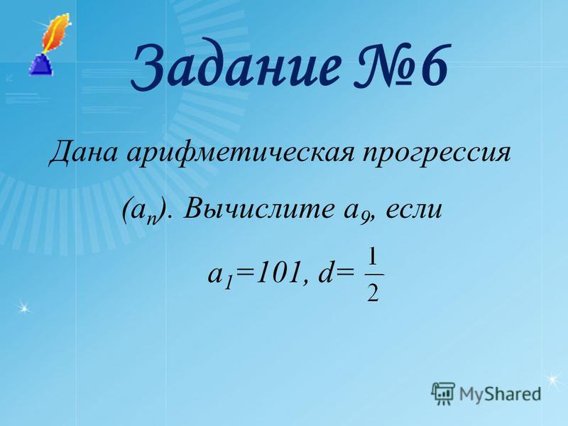 Задание 6 Дана арифметическая прогрессия (a n ). Вычислите a 9, если a 1 =101, d=
