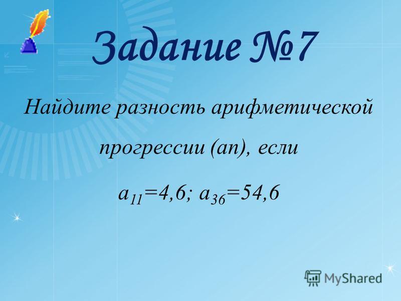 Задание 7 Найдите разность арифметической прогрессии (an), если a 11 =4,6; a 36 =54,6