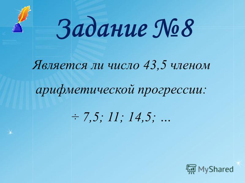 Задание 8 Является ли число 43,5 членом арифметической прогрессии: ÷ 7,5; 11; 14,5; …