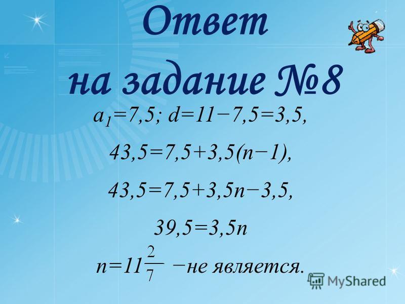 Ответ на задание 8 a 1 =7,5; d=117,5=3,5, 43,5=7,5+3,5(n1), 43,5=7,5+3,5n3,5, 39,5=3,5n n=11 не является.