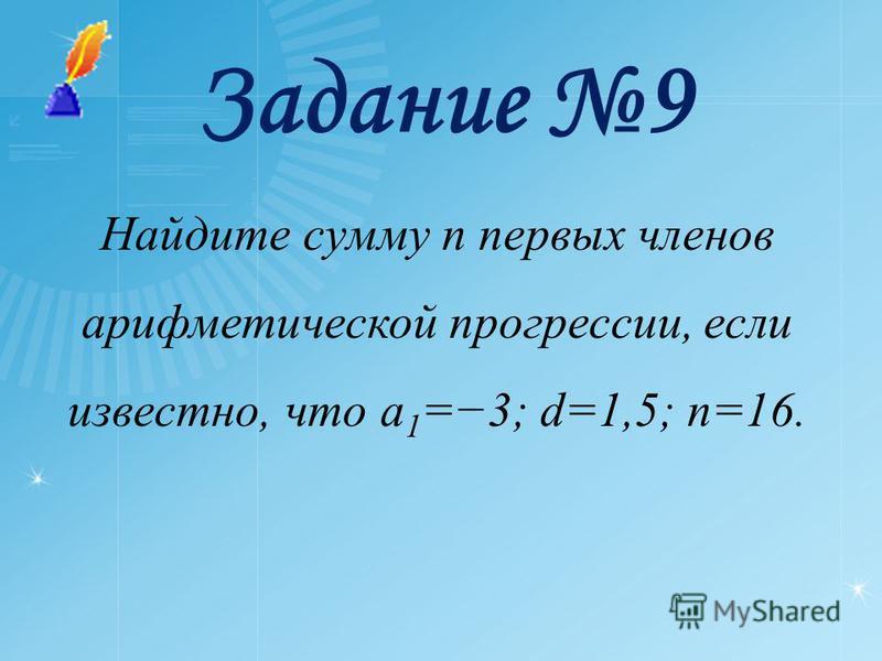 Задание 9 Найдите сумму n первых членов арифметической прогрессии, если известно, что a 1 =3; d=1,5; n=16.