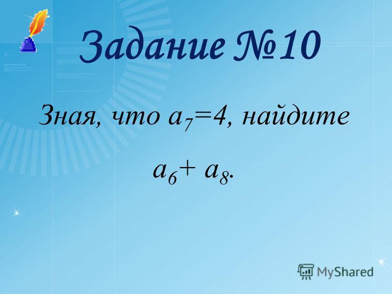 Задание 10 Зная, что a 7 =4, найдите a 6 + a 8.