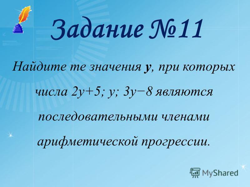 Задание 11 Найдите те значения y, при которых числа 2y+5; y; 3y8 являются последовательными членами арифметической прогрессии.