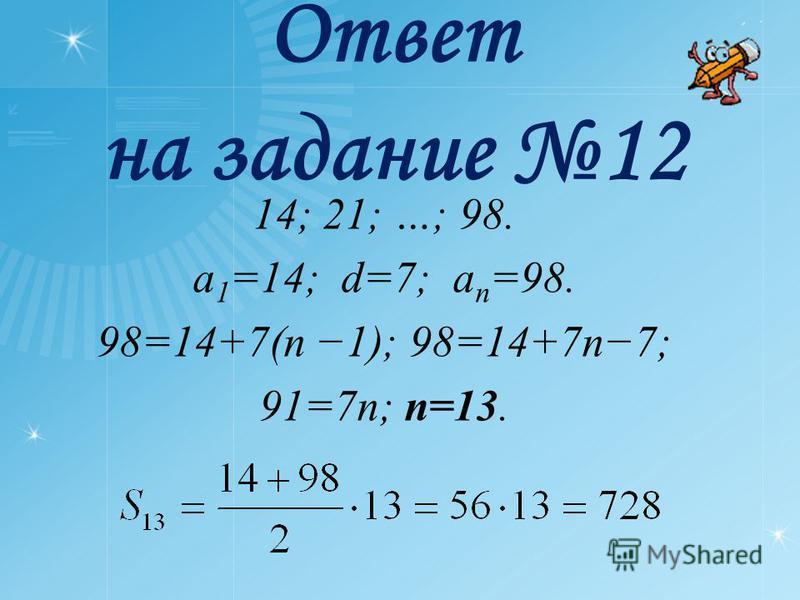 Ответ на задание 12 14; 21; …; 98. a 1 =14; d=7; a n =98. 98=14+7(n 1); 98=14+7n7; 91=7n; n=13.