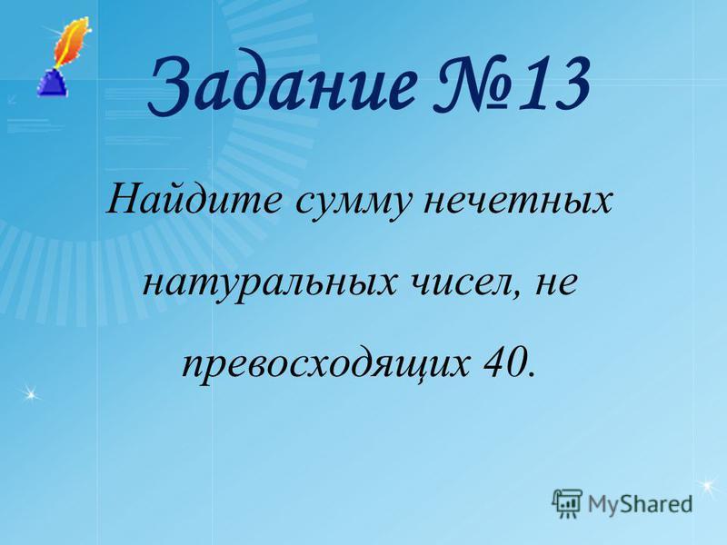 Задание 13 Найдите сумму нечетных натуральных чисел, не превосходящих 40.