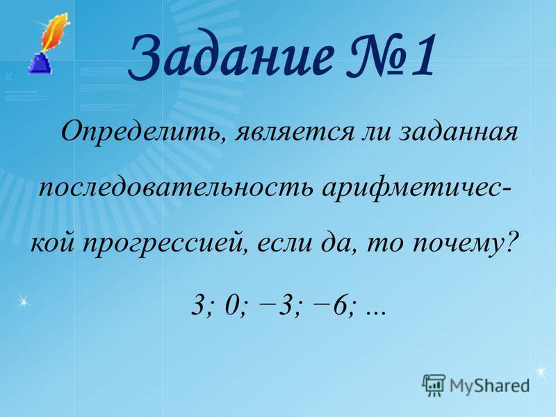Задание 1 Определить, является ли заданная последовательность арифметической прогрессией, если да, то почему? 3; 0; 3; 6;...