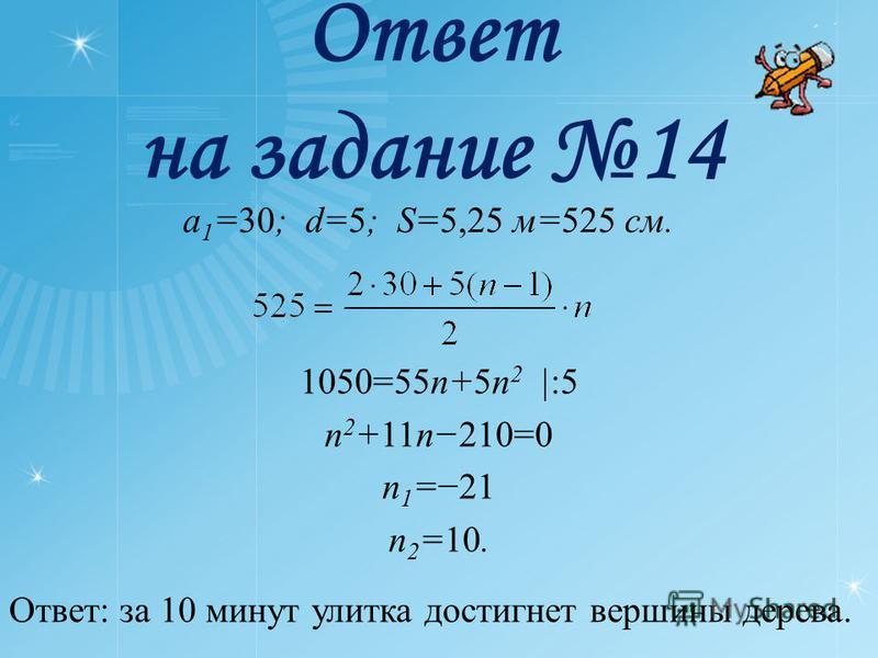 Ответ на задание 14 a 1 =30; d=5; S=5,25 м=525 см. 1050=55n+5n 2 |:5 n 2 +11n210=0 n 1 =21 n 2 =10. Ответ: за 10 минут улитка достигнет вершины дерева.