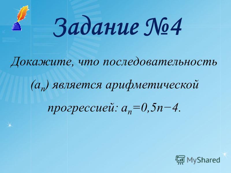 Задание 4 Докажите, что последовательность (a n ) является арифметической прогрессией: a n =0,5n4.