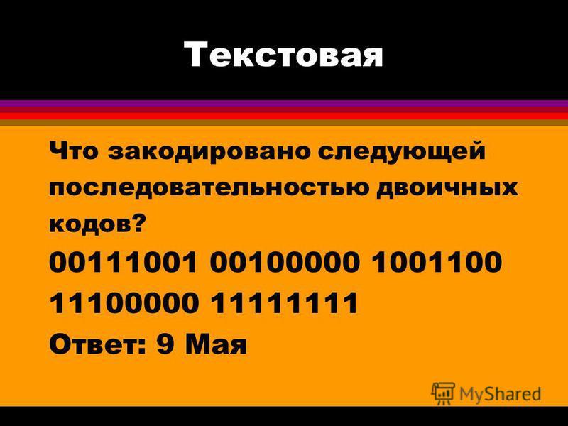 Текстовая Что закодировано следующей последовательностью двоичных кодов? 00111001 00100000 1001100 11100000 11111111 Ответ: 9 Мая
