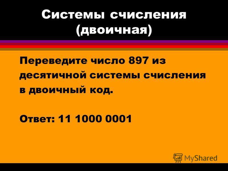 Системы счисления (двоичная) Переведите число 897 из десятичной системы счисления в двоичный код. Ответ: 11 1000 0001
