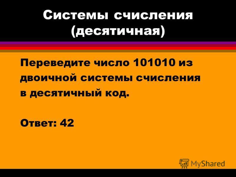 Системы счисления (десятичная) Переведите число 101010 из двоичной системы счисления в десятичный код. Ответ: 42