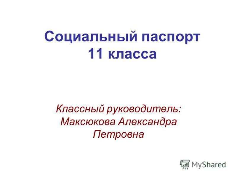 Социальный паспорт 11 класса Классный руководитель: Максюкова Александра Петровна