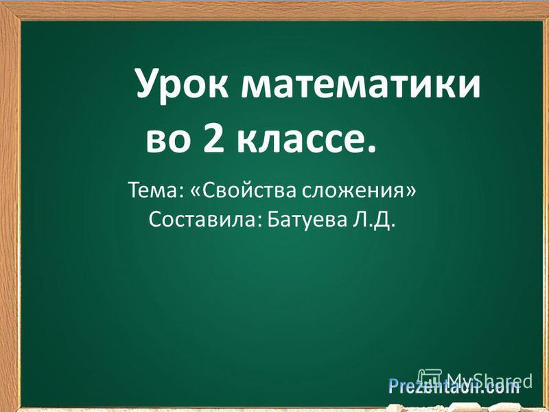 Урок математики во 2 классе. Тема: «Свойства сложения» Составила: Батуева Л.Д.