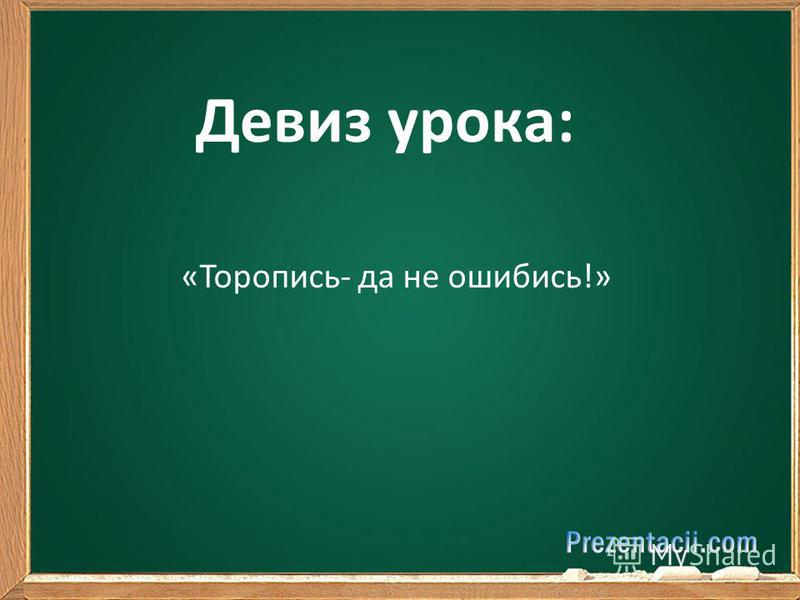 Девиз урока: «Торопись- да не ошибись!»